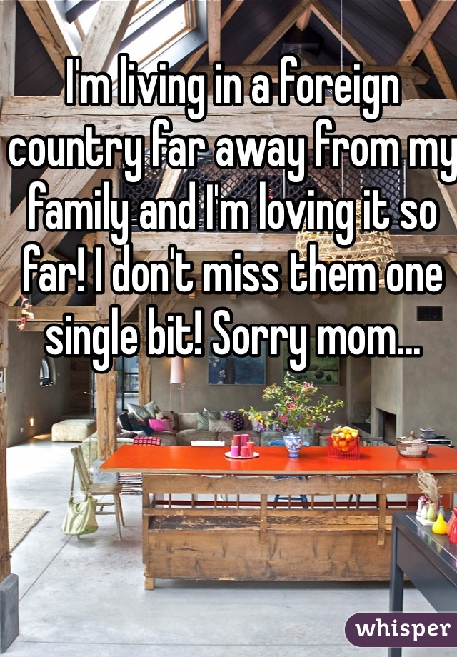 I'm living in a foreign country far away from my family and I'm loving it so far! I don't miss them one single bit! Sorry mom...