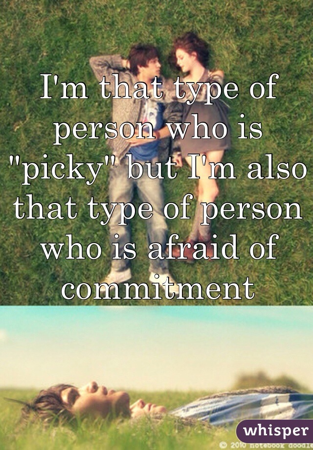"""I'm that type of person who is """"picky"""" but I'm also that type of person who is afraid of commitment"""