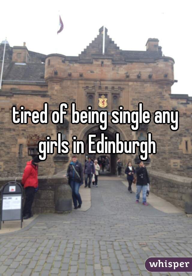 tired of being single any girls in Edinburgh