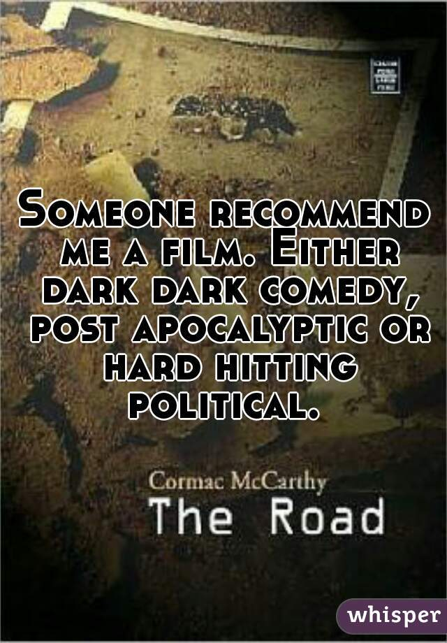 Someone recommend me a film. Either dark dark comedy, post apocalyptic or hard hitting political.