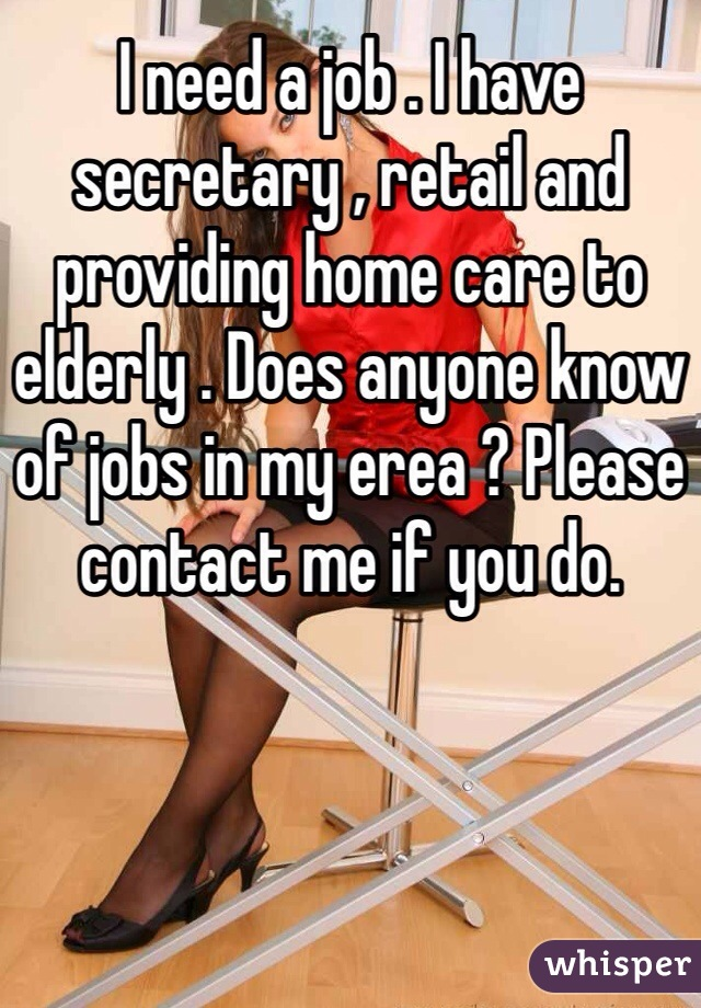 I need a job . I have secretary , retail and providing home care to elderly . Does anyone know of jobs in my erea ? Please contact me if you do.