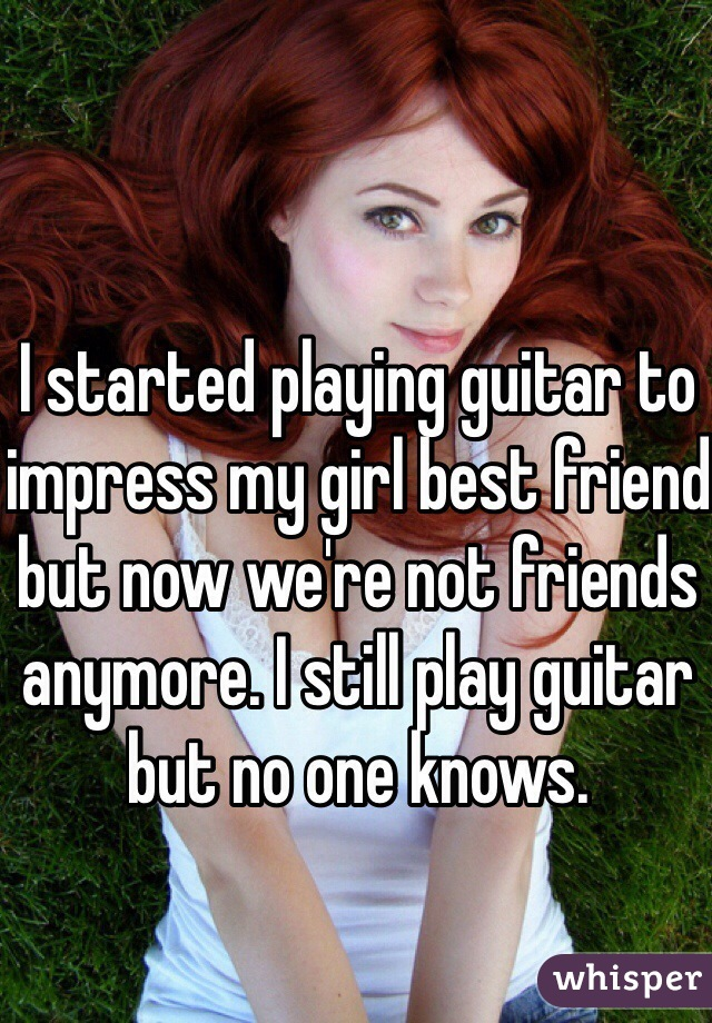 I started playing guitar to impress my girl best friend but now we're not friends anymore. I still play guitar but no one knows.