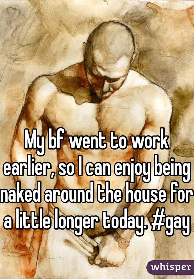 My bf went to work earlier, so I can enjoy being naked around the house for a little longer today. #gay