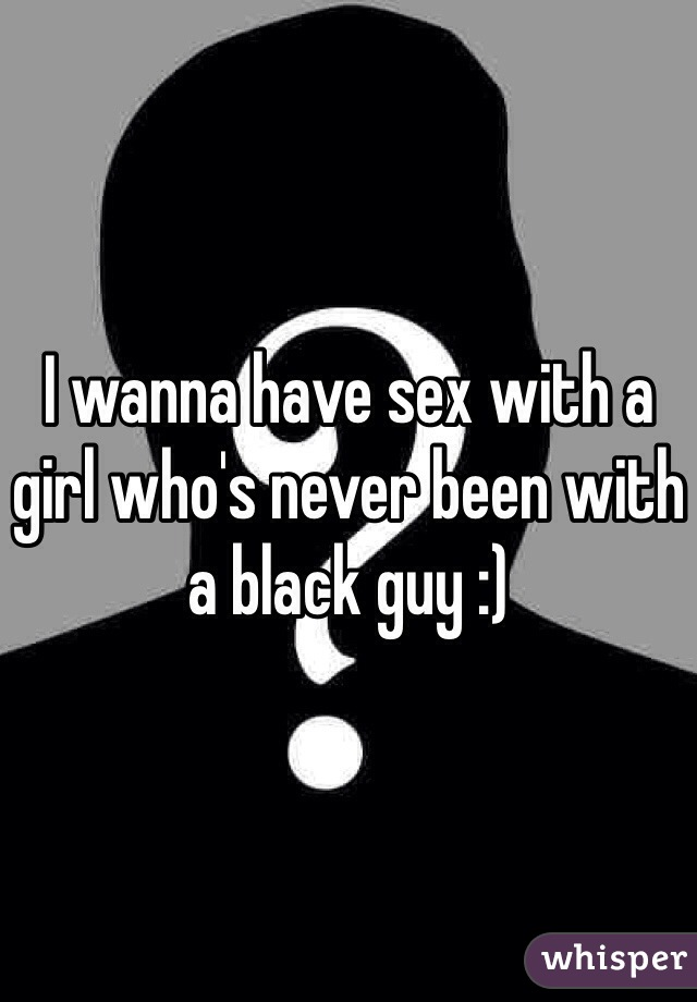 I wanna have sex with a girl who's never been with a black guy :)