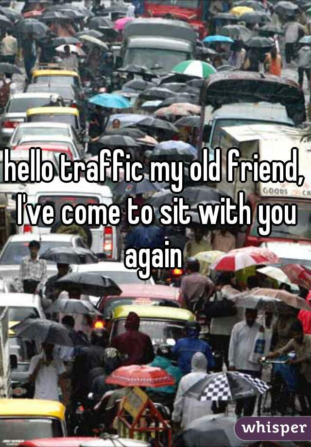 hello traffic my old friend, I've come to sit with you again