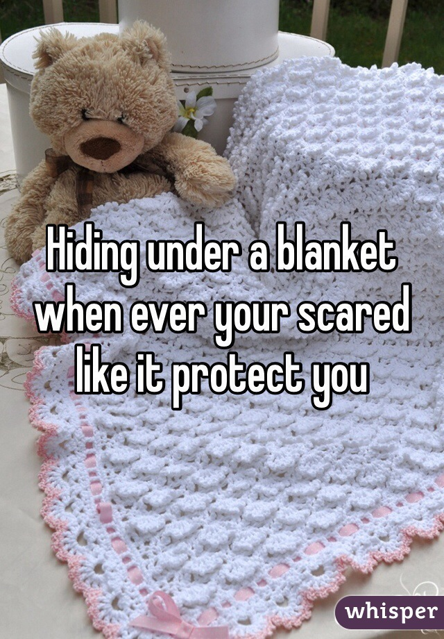 Hiding under a blanket when ever your scared like it protect you