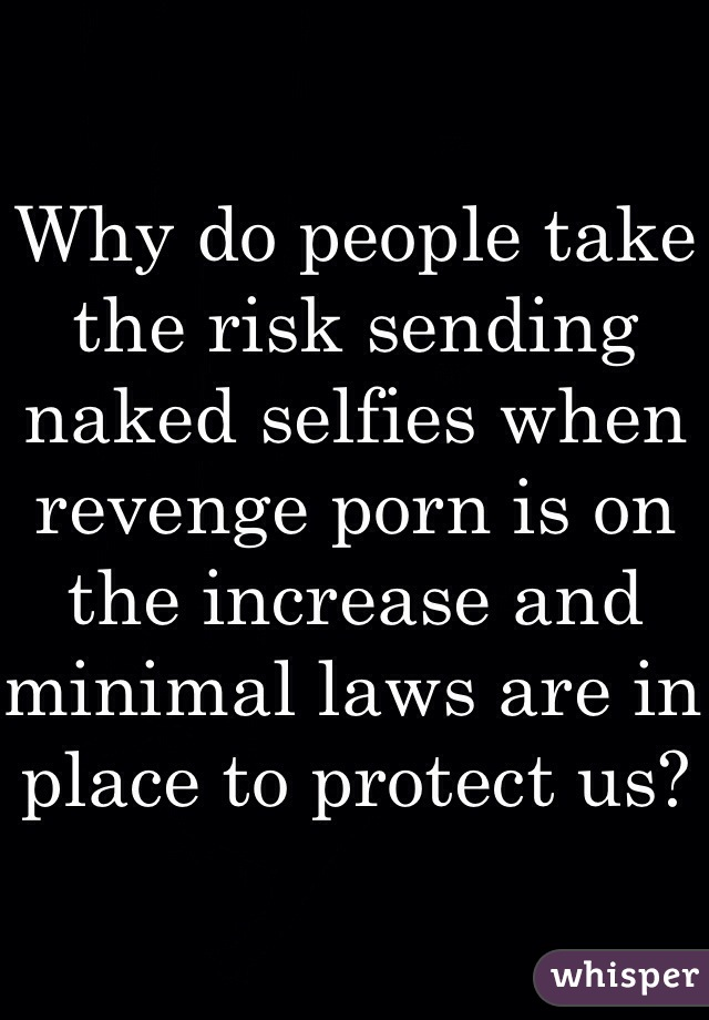 Why do people take the risk sending naked selfies when revenge porn is on the increase and minimal laws are in place to protect us?