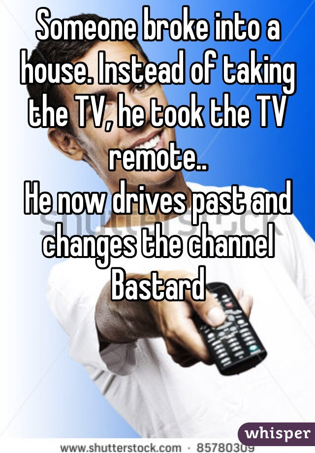 Someone broke into a house. Instead of taking the TV, he took the TV remote.. He now drives past and changes the channel Bastard