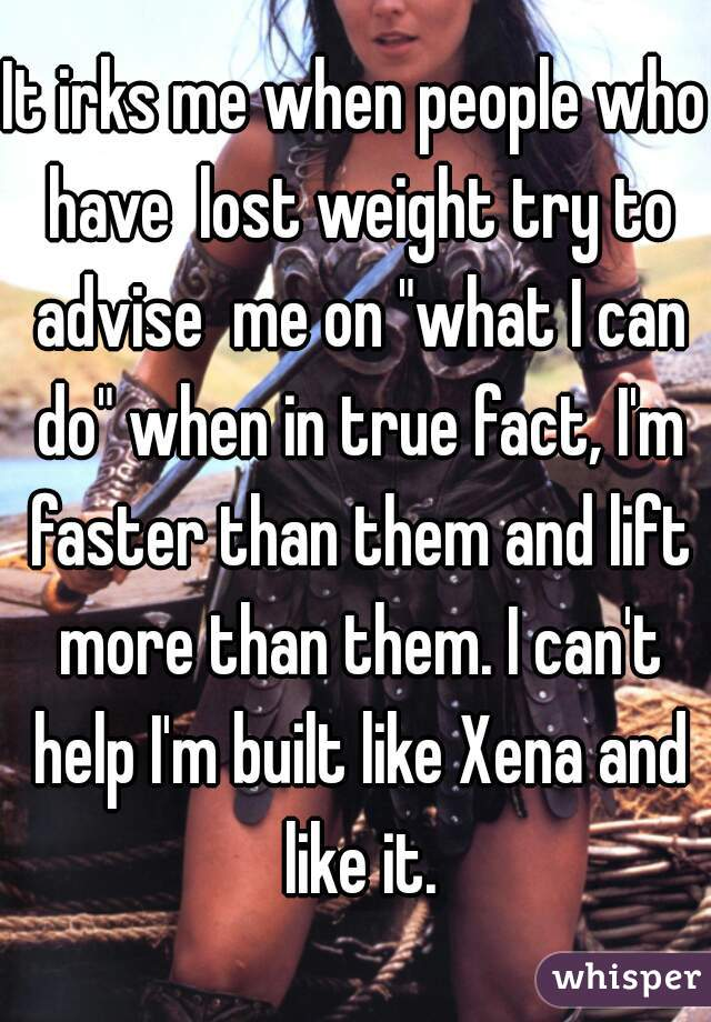 "It irks me when people who have  lost weight try to advise  me on ""what I can do"" when in true fact, I'm faster than them and lift more than them. I can't help I'm built like Xena and like it."