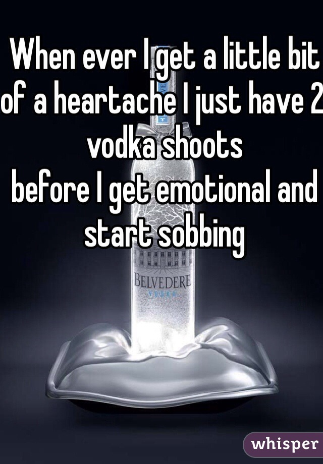 When ever I get a little bit of a heartache I just have 2 vodka shoots  before I get emotional and start sobbing