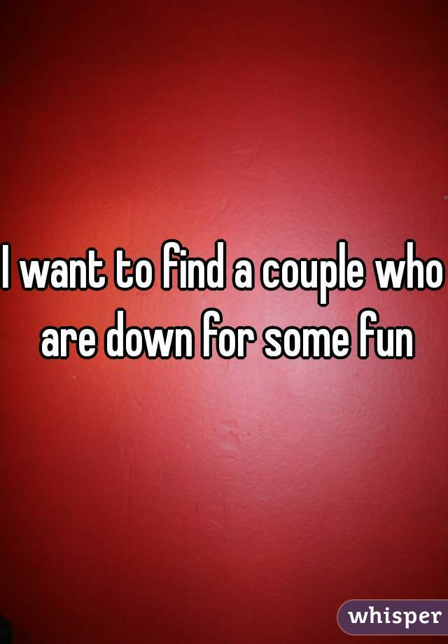 I want to find a couple who are down for some fun