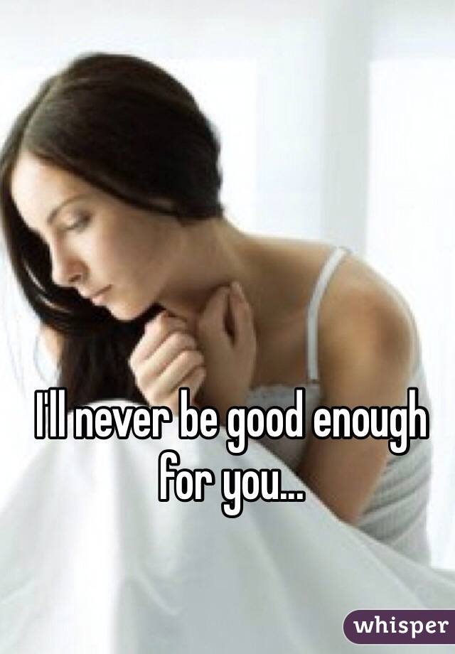 I'll never be good enough for you...