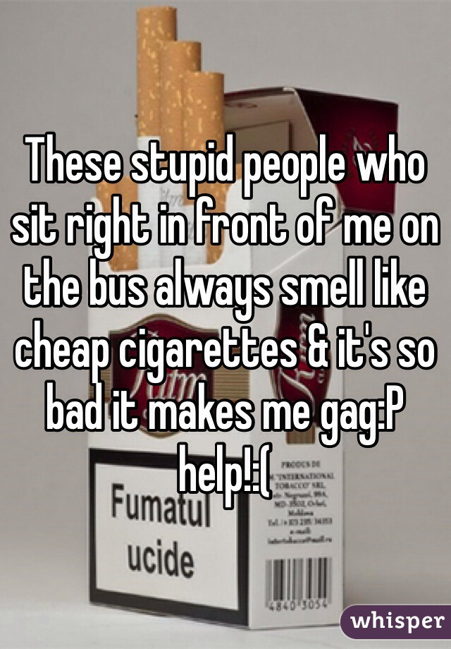 These stupid people who sit right in front of me on the bus always smell like cheap cigarettes & it's so bad it makes me gag:P help!:(