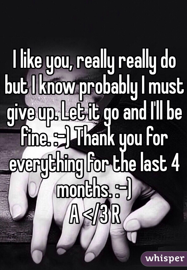 I like you, really really do but I know probably I must give up. Let it go and I'll be fine. :-) Thank you for everything for the last 4 months. :-) A </3 R