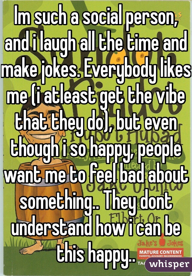 Im such a social person, and i laugh all the time and make jokes. Everybody likes me (i atleast get the vibe that they do), but even though i so happy, people want me to feel bad about something.. They dont understand how i can be this happy..