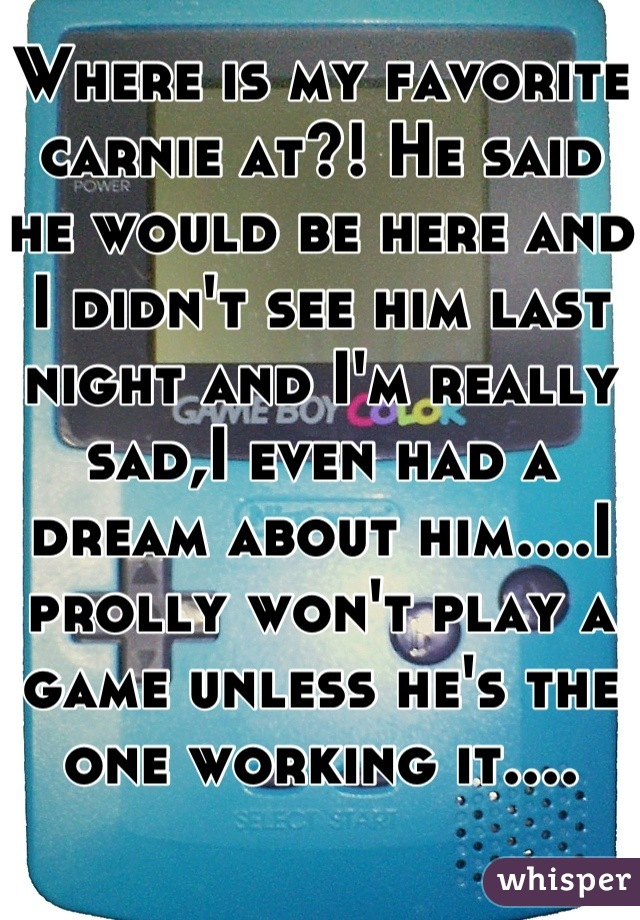 Where is my favorite carnie at?! He said he would be here and I didn't see him last night and I'm really sad,I even had a dream about him....I prolly won't play a game unless he's the one working it....