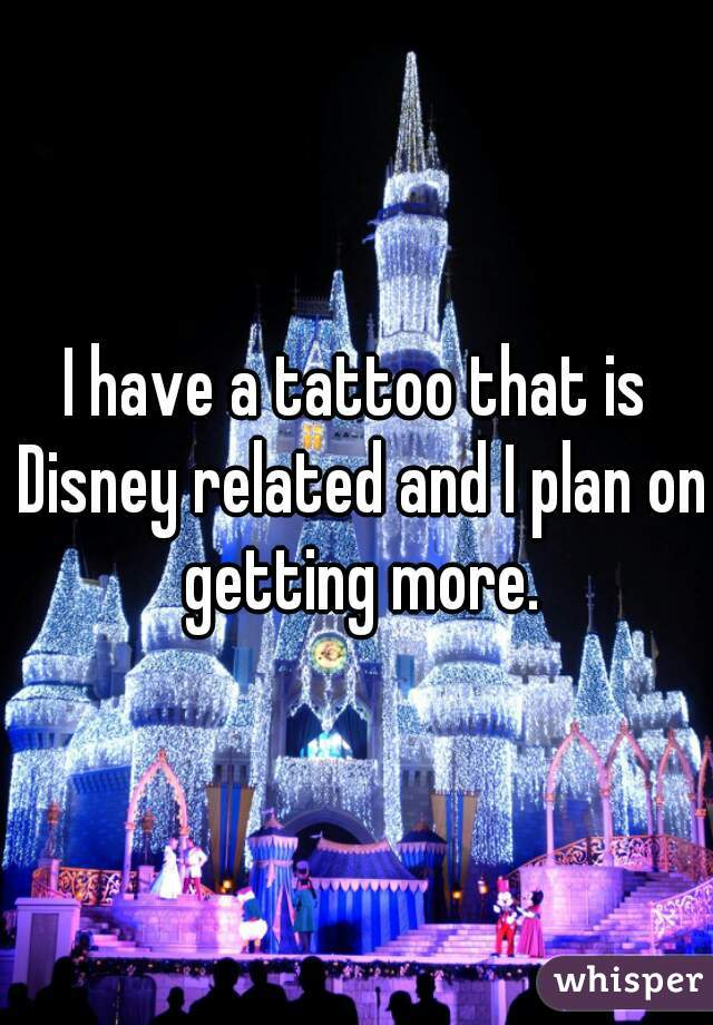I have a tattoo that is Disney related and I plan on getting more.