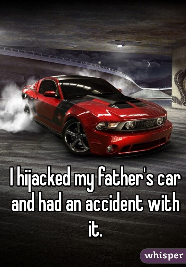 I hijacked my father's car and had an accident with it.