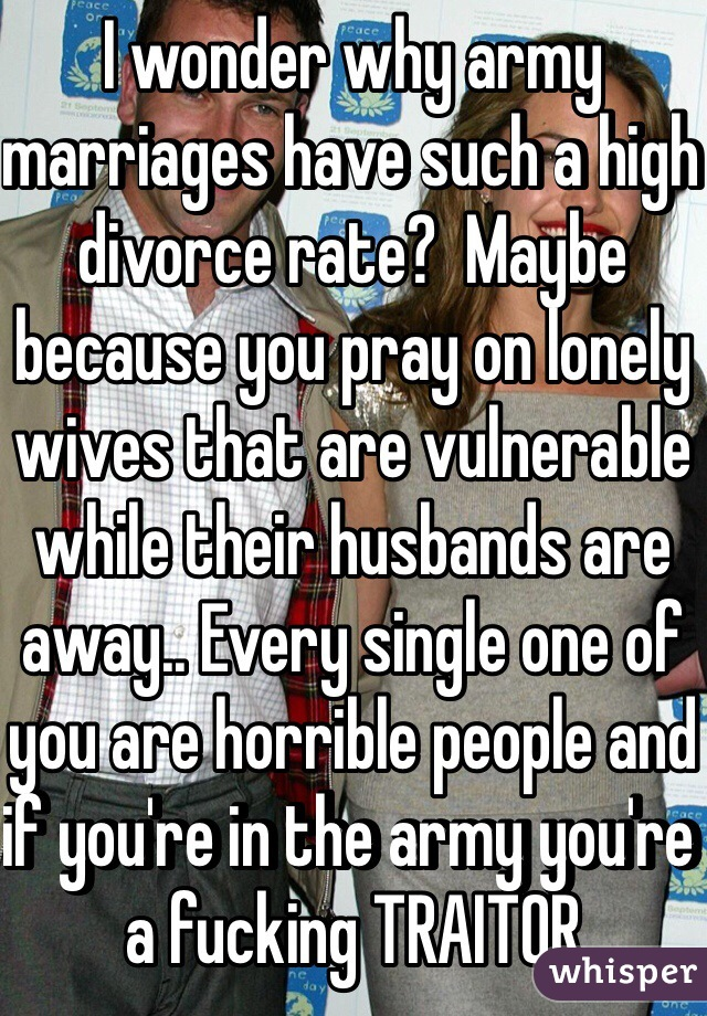I wonder why army marriages have such a high divorce rate?  Maybe because you pray on lonely wives that are vulnerable while their husbands are away.. Every single one of you are horrible people and if you're in the army you're a fucking TRAITOR