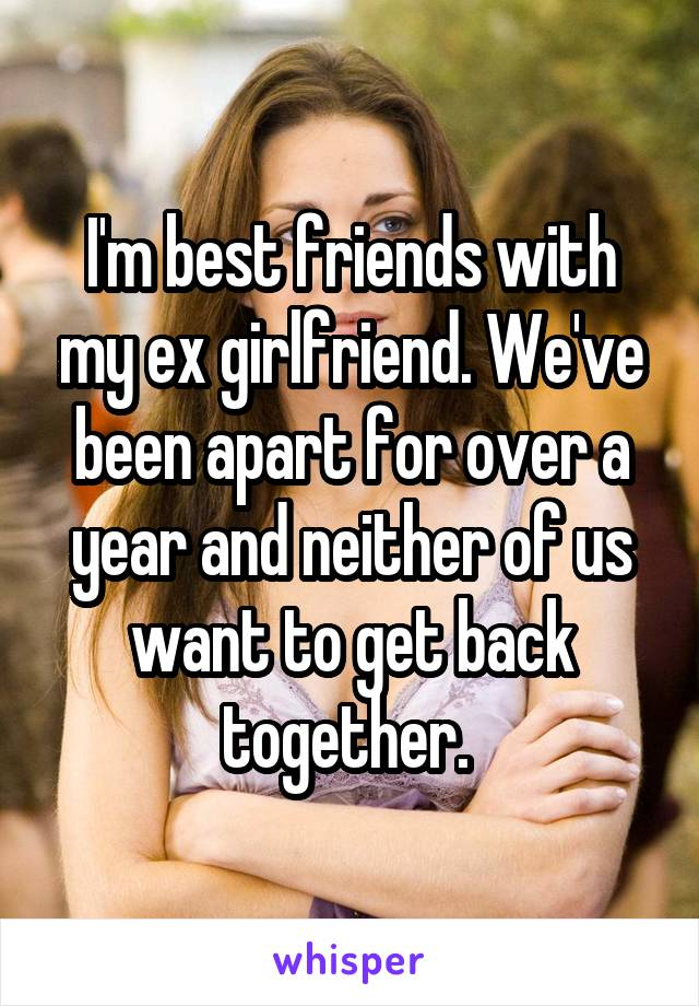 I'm best friends with my ex girlfriend. We've been apart for over a year and neither of us want to get back together.