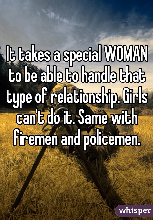 It takes a special WOMAN to be able to handle that type of relationship. Girls can't do it. Same with firemen and policemen.