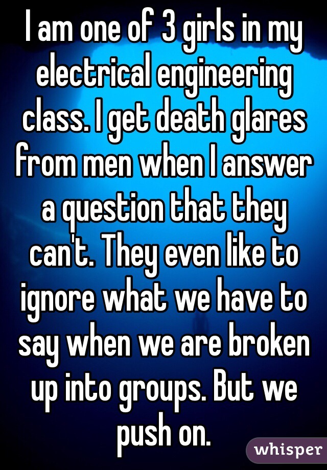 I am one of 3 girls in my electrical engineering class. I get death glares from men when I answer a question that they can't. They even like to ignore what we have to say when we are broken up into groups. But we push on.