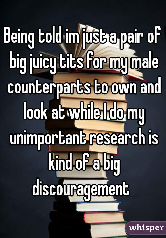 Being told im just a pair of big juicy tits for my male counterparts to own and look at while I do my unimportant research is kind of a big discouragement