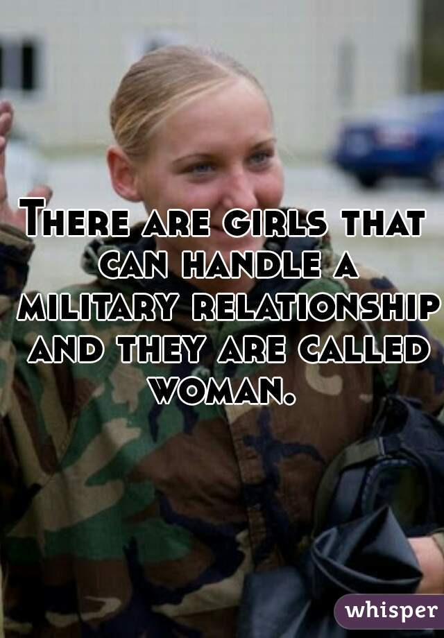There are girls that can handle a military relationship and they are called woman.