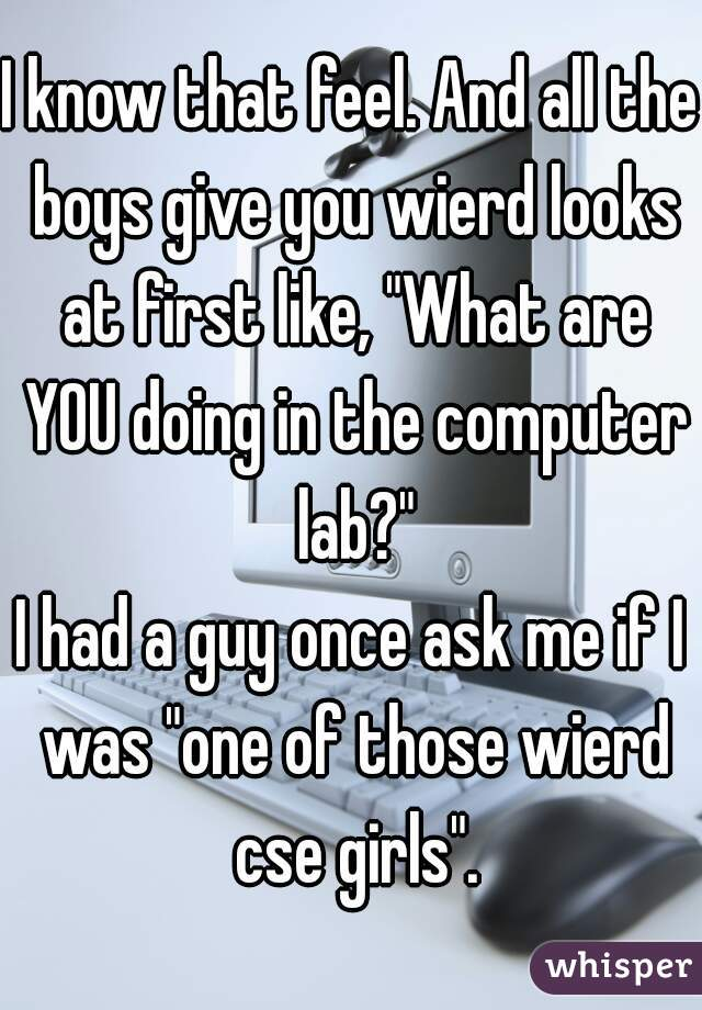 "I know that feel. And all the boys give you wierd looks at first like, ""What are YOU doing in the computer lab?"" I had a guy once ask me if I was ""one of those wierd cse girls""."