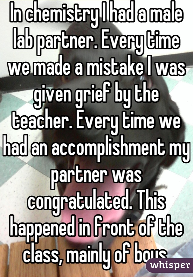 In chemistry I had a male lab partner. Every time we made a mistake I was given grief by the teacher. Every time we had an accomplishment my partner was congratulated. This happened in front of the class, mainly of boys.