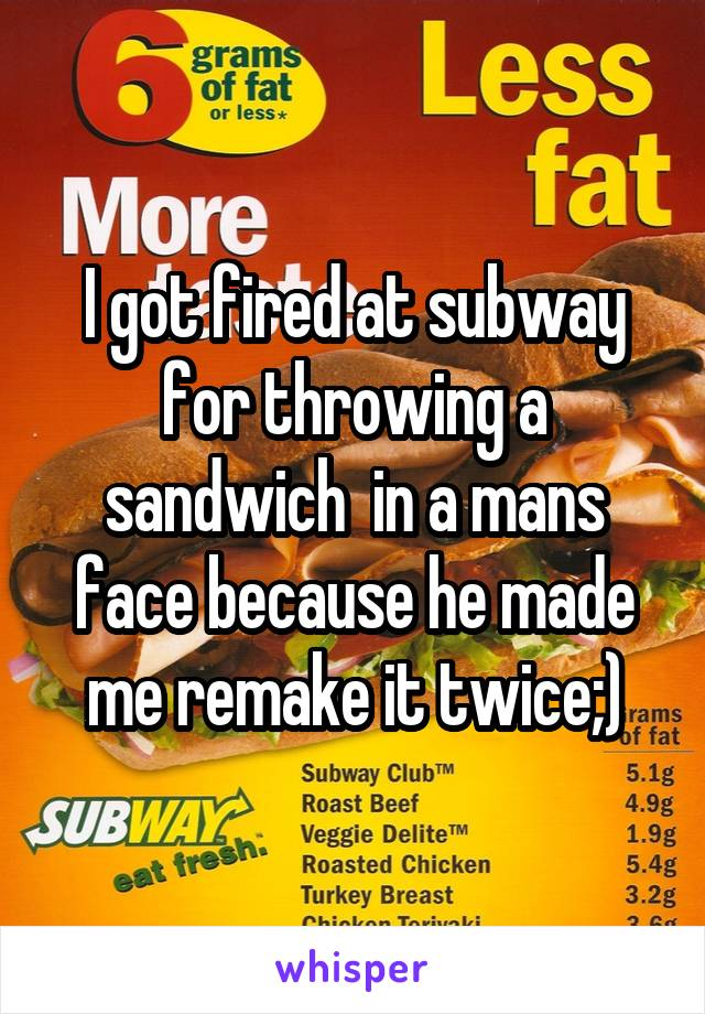 I got fired at subway for throwing a sandwich  in a mans face because he made me remake it twice;)