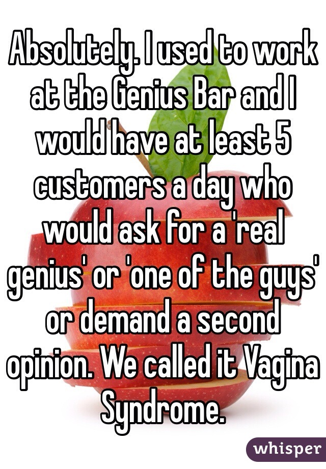 Absolutely. I used to work at the Genius Bar and I would have at least 5 customers a day who would ask for a 'real genius' or 'one of the guys' or demand a second opinion. We called it Vagina Syndrome.
