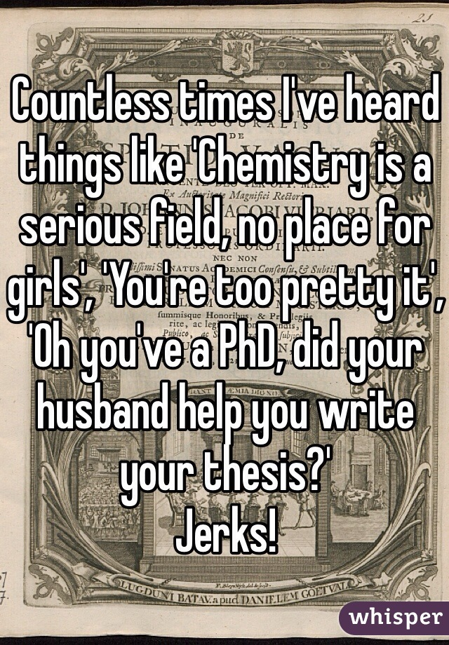 Countless times I've heard things like 'Chemistry is a serious field, no place for girls', 'You're too pretty it', 'Oh you've a PhD, did your husband help you write your thesis?' Jerks!