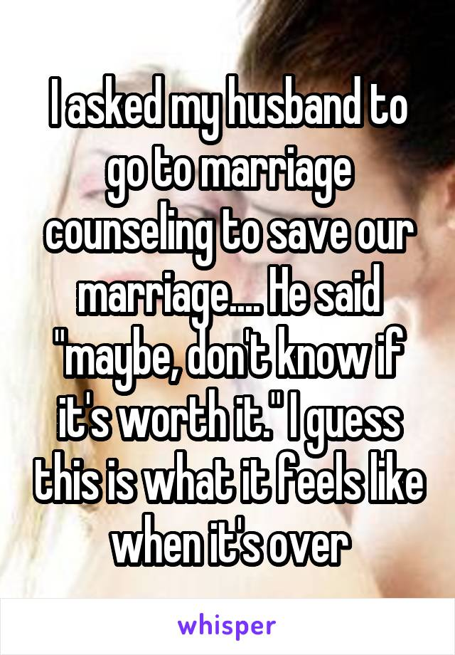 """I asked my husband to go to marriage counseling to save our marriage.... He said """"maybe, don't know if it's worth it."""" I guess this is what it feels like when it's over"""