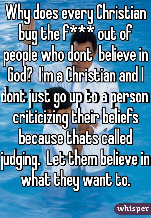 Why does every Christian bug the f*** out of people who dont  believe in God?  I'm a Christian and I dont just go up to a person criticizing their beliefs because thats called judging.  Let them believe in what they want to.