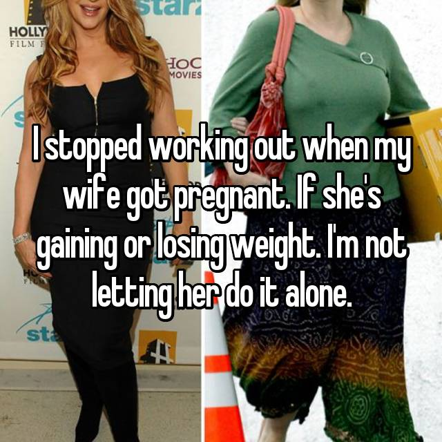 I stopped working out when my wife got pregnant. If she's gaining or losing weight. I'm not letting her do it alone.