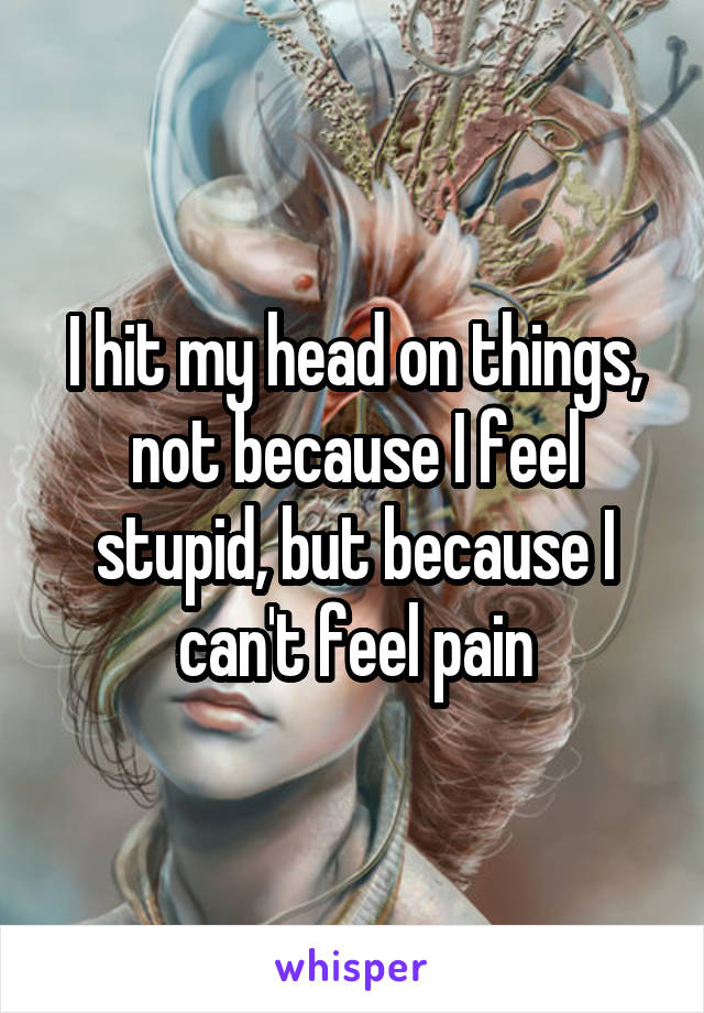 I hit my head on things, not because I feel stupid, but because I can't feel pain