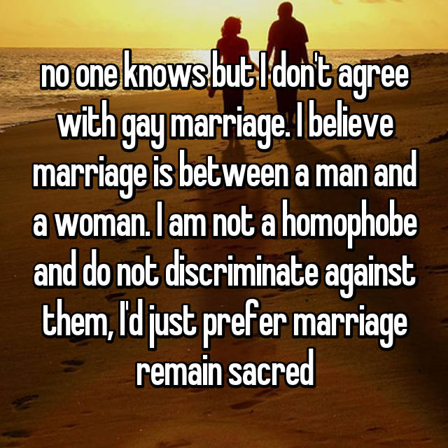 no one knows but I don't agree with gay marriage. I believe marriage is between a man and a woman. I am not a homophobe and do not discriminate against them, I'd just prefer marriage remain sacred