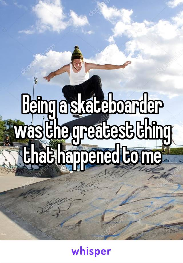 Being a skateboarder was the greatest thing that happened to me