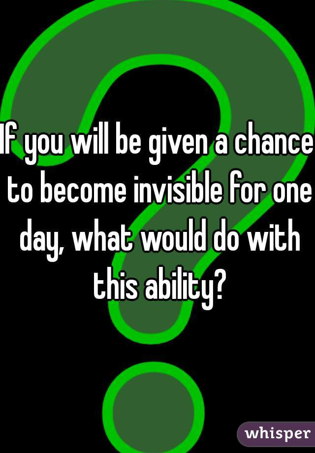 what would you do if you become invisible