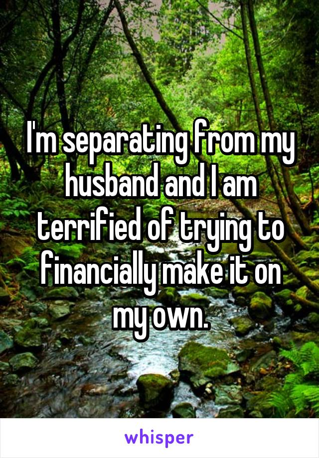 I'm separating from my husband and I am terrified of trying to financially make it on my own.
