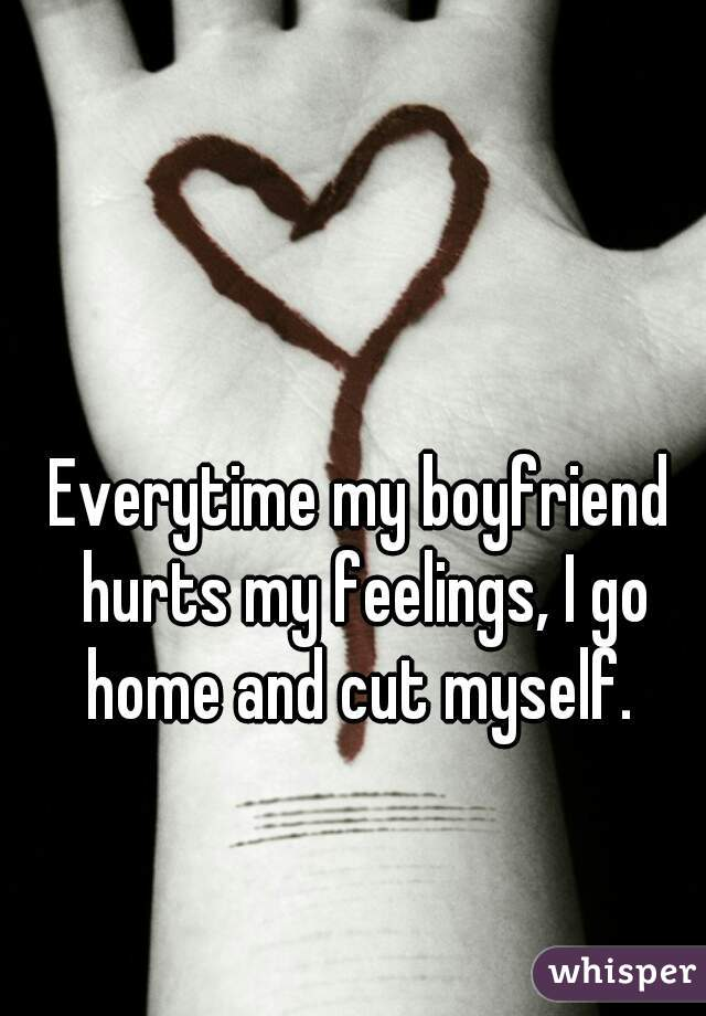 Everytime my boyfriend hurts my feelings, I go home and cut myself.