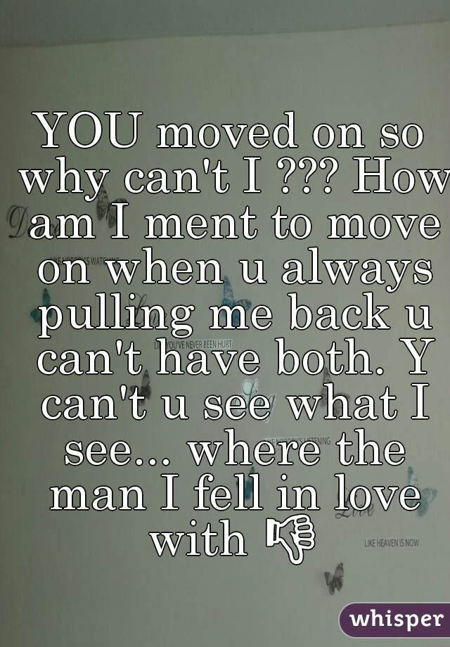 YOU moved on so why can't I ??? How am I ment to move on when u always pulling me back u can't have both. Y can't u see what I see... where the man I fell in love with 👎