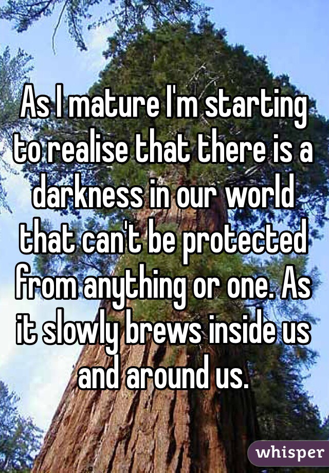 As I mature I'm starting to realise that there is a darkness in our world that can't be protected from anything or one. As it slowly brews inside us and around us.