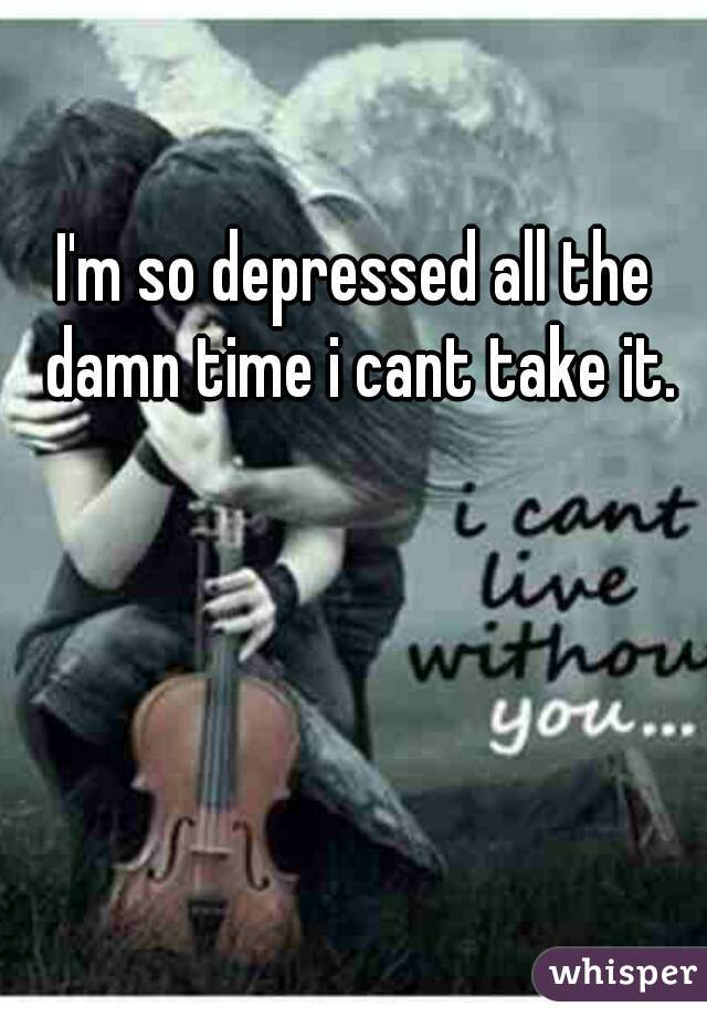 I'm so depressed all the damn time i cant take it.