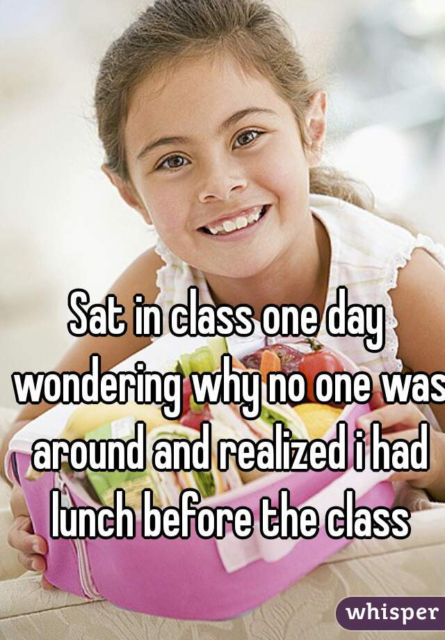 Sat in class one day wondering why no one was around and realized i had lunch before the class
