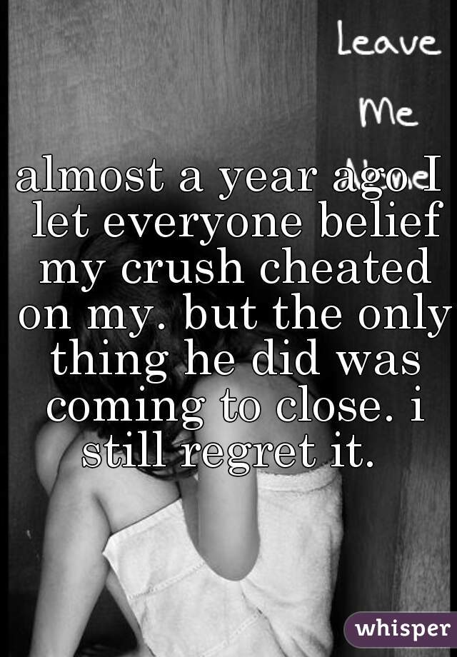 almost a year ago I let everyone belief my crush cheated on my. but the only thing he did was coming to close. i still regret it.