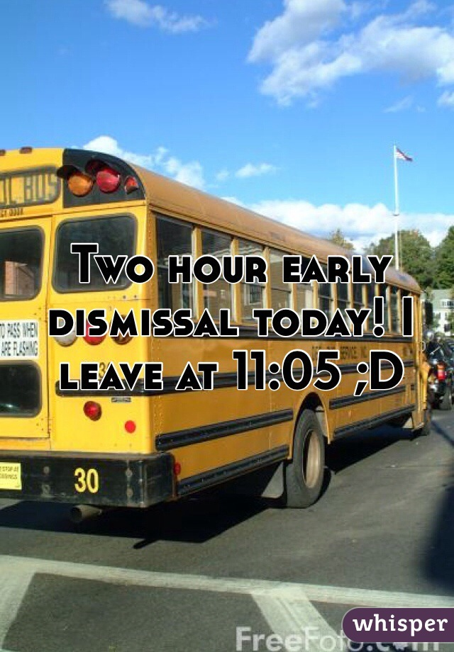 Two hour early dismissal today! I leave at 11:05 ;D