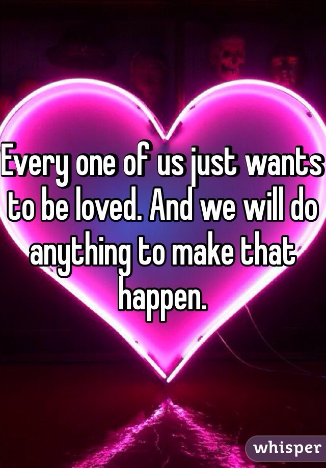 Every one of us just wants to be loved. And we will do anything to make that happen.