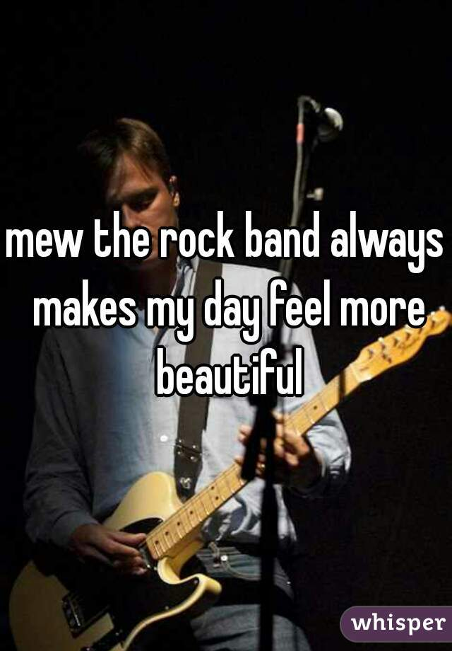 mew the rock band always makes my day feel more beautiful